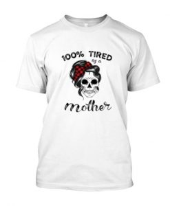 100% Tired as a Mother Skull T Shirt