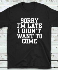 Sorry Im Late I Didnt Want To Come T Shirt